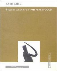 Родиться, жить и умереть в СССР Блюм Ален