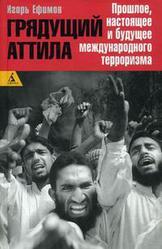 Грядущий Аттила: прошлое, настоящее и будущее международного терроризма Ефимов Игорь Маркович