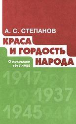 Краса и гордость народа. О молодежи 1917-1945 гг. А. С. Степанов